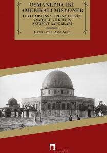Osmanlı'da İki Amerikalı Misyoner Levi Parsons ve Pliny Fisk'in Anadolu ve Kudüs Seyahat Raporları (1819-1825)